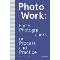 正版 PhotoWork: Forty Photographers on Process and Practice 摄影
