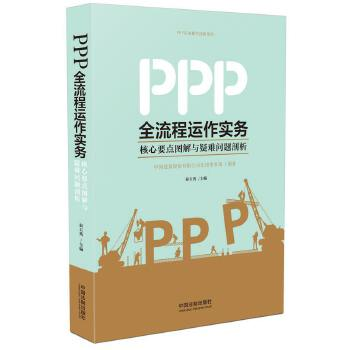 PPP全流程运作实务:核心要点图解与疑难问题剖析 PPP模式全流程运作实务详解:核心要点图解+典型案例剖析+疑难法律问题诠释+法规政策解读及项目示范。中国建筑股份有限公司PPP模式运作经验及案例首次对外分享!PPP项目参与方必备业务指导书!