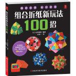 组合折纸新玩法100招(百款组合折纸作品,款款配备精美的实物彩图与详细的折纸图、组合图)