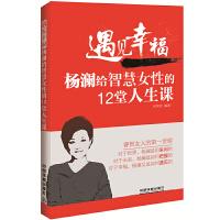 遇见幸福:杨澜给智慧女性的12堂人生课