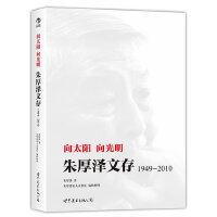 向太阳 向光明:朱厚泽文存,1949-2010(一位了不起的思想家 深刻洞见中国经济社会发展症结)