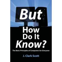 But How Do It Know?: The Basic Principles of Computers for